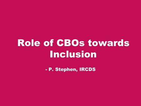 Role of CBOs towards Inclusion - P. Stephen, IRCDS.