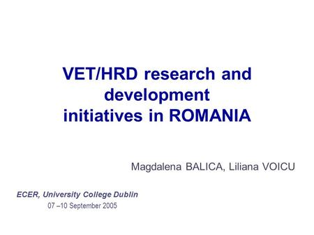 VET/HRD research and development initiatives in ROMANIA Magdalena BALICA, Liliana VOICU ECER, University College Dublin 07 –10 September 2005.