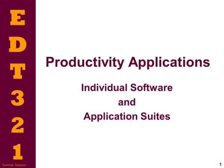 EDT321EDT321 1 Summer Session Productivity Applications Individual Software and Application Suites.