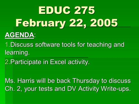EDUC 275 February 22, 2005 AGENDA: 1.Discuss software tools for teaching and learning. 2.Participate in Excel activity. Ms. Harris will be back Thursday.