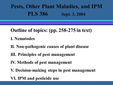 Pests, Other Plant Maladies, and IPM PLS 386 Sept. 3, 2004 Outline of topics: (pp. 258-275 in text) I. Nematodes II. Non-pathogenic causes of plant disease.