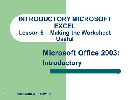 Pasewark & Pasewark Microsoft Office 2003: Introductory 1 INTRODUCTORY MICROSOFT EXCEL Lesson 6 – Making the Worksheet Useful.