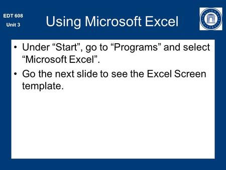 "EDT 608 Unit 3 Using Microsoft Excel Under ""Start"", go to ""Programs"" and select ""Microsoft Excel"". Go the next slide to see the Excel Screen template."
