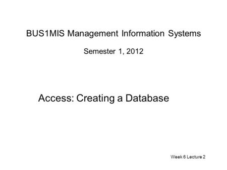 BUS1MIS Management Information Systems Semester 1, 2012 Access: Creating a Database Week 6 Lecture 2.