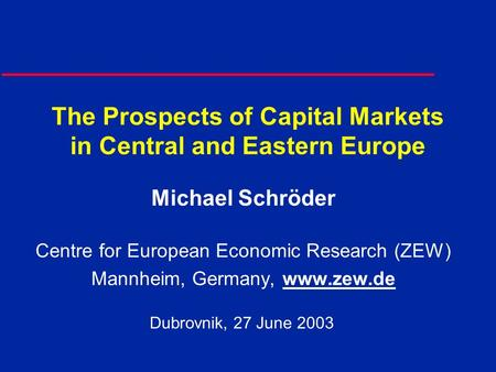 The Prospects of Capital Markets in Central and Eastern Europe Michael Schröder Centre for European Economic Research (ZEW) Mannheim, Germany, www.zew.de.