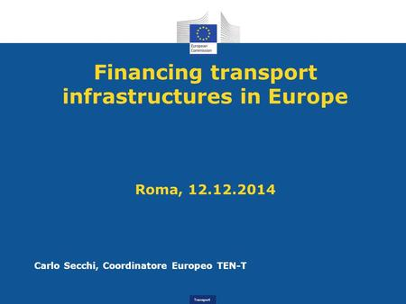 Transport Financing transport infrastructures in Europe Roma, 12.12.2014 Carlo Secchi, Coordinatore Europeo TEN-T.