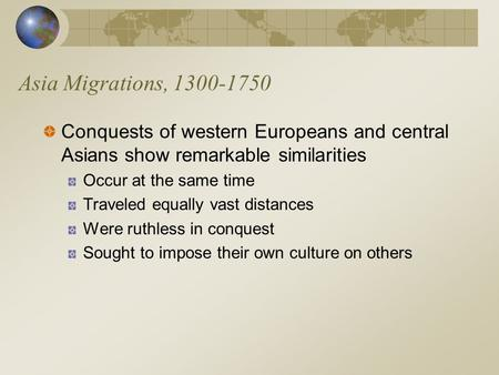 Asia Migrations, 1300-1750 Conquests of western Europeans and central Asians show remarkable similarities Occur at the same time Traveled equally vast.