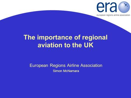 The importance of regional aviation to the UK European Regions Airline Association Simon McNamara.
