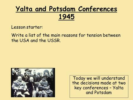 Yalta and Potsdam Conferences 1945 Today we will understand the decisions made at two key conferences – Yalta and Potsdam Lesson starter: Write a list.