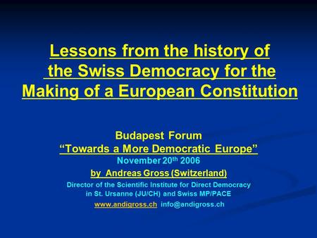 "Lessons from the history of the Swiss Democracy for the Making of a European Constitution Budapest Forum ""Towards a More Democratic Europe"" November 20."