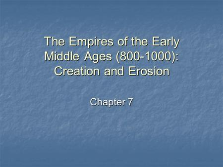 The Empires of the Early Middle Ages (800-1000): Creation and Erosion Chapter 7.