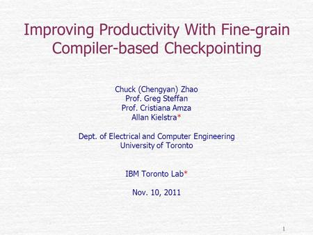 1 Improving Productivity With Fine-grain Compiler-based Checkpointing Chuck (Chengyan) Zhao Prof. Greg Steffan Prof. Cristiana Amza Allan Kielstra* Dept.