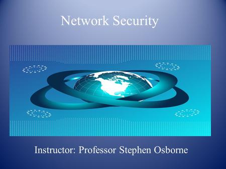 <strong>Network</strong> Security Instructor: Professor Stephen Osborne.