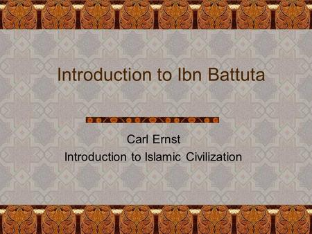 Introduction to Ibn Battuta Carl Ernst Introduction to Islamic Civilization.