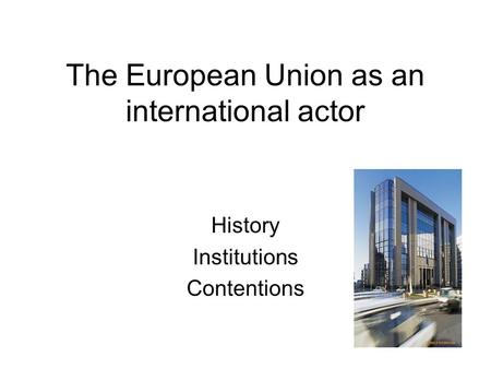 The European Union as an international actor History Institutions Contentions.