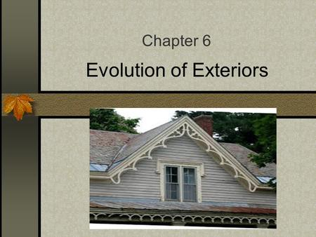 Evolution of Exteriors Chapter 6 Objectives Summarize the development of exterior architectural styles throughout history, including Traditional, Modern,