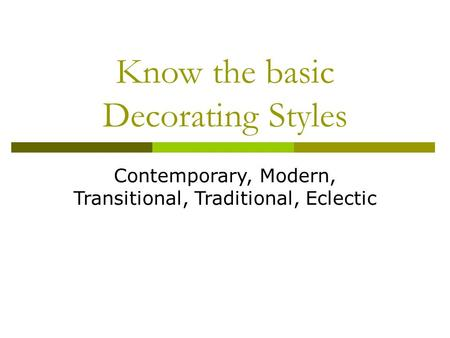Know the basic Decorating Styles Contemporary, Modern, Transitional, Traditional, Eclectic.
