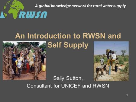 1 An Introduction to RWSN and Self Supply Sally Sutton, Consultant for UNICEF and RWSN A global knowledge network for rural water supply.
