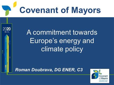 A commitment towards Europe's energy and climate policy Roman Doubrava, DG ENER, C3 Covenant of Mayors.