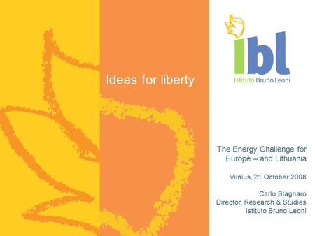 Ideas for liberty The Energy Challenge for Europe – and Lithuania Vilnius, 21 October 2008 Carlo Stagnaro Director, Research & Studies Istituto Bruno Leoni.