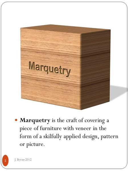 Marquetry is the craft of covering a piece of furniture with veneer in the form of a skilfully applied design, pattern or picture. J. Byrne 2012 1.