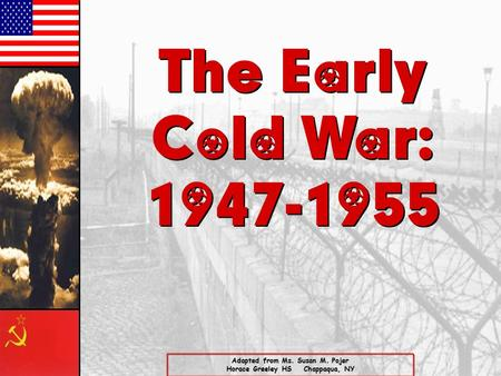The Early Cold War: 1947-1955 The Early Cold War: 1947-1955 Adapted from Ms. Susan M. Pojer Horace Greeley HS Chappaqua, NY.