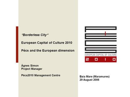  Borderless City  European Capital of Culture 2010 Pécs and the European dimension Ágnes Simon Project Manager Pécs2010 Management Centre Baia Mare (Maramures)