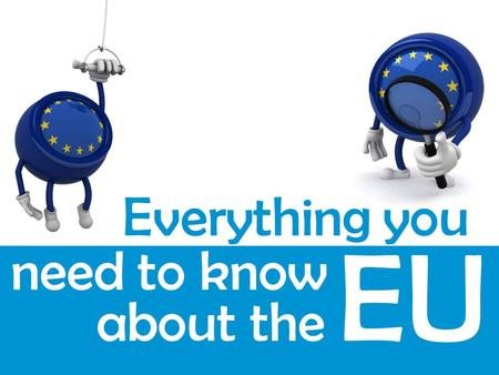 Everything you need to know about the EU.  1. What is the EU?  2. History of the EU  3. How the EU works  5. EU-U.S. Relations  6. Quiz  7. Study.