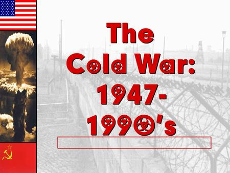 The Cold War: 1947- 1990's The Cold War: 1947- 1990's.