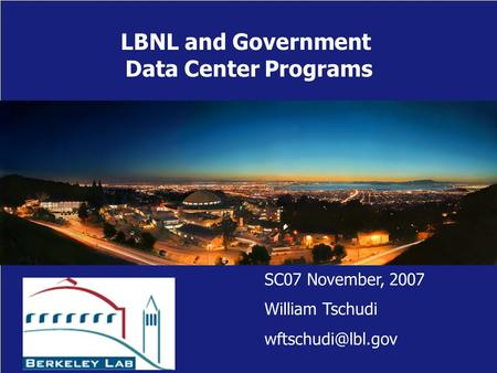LBNL and Government Data Center Programs SC07 November, 2007 William Tschudi