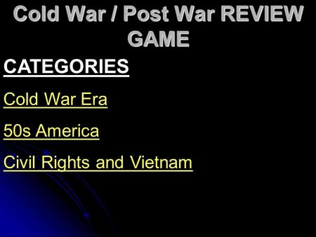 Cold War / Post War REVIEW GAME CATEGORIES Cold War Era 50s America Civil Rights and Vietnam.