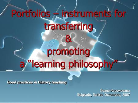 "Portfolios – instruments for transferring & promoting a ""learning philosophy"" Good practices in History teaching Ileana Racoviceanu Belgrade, Serbia, Octombrie,"
