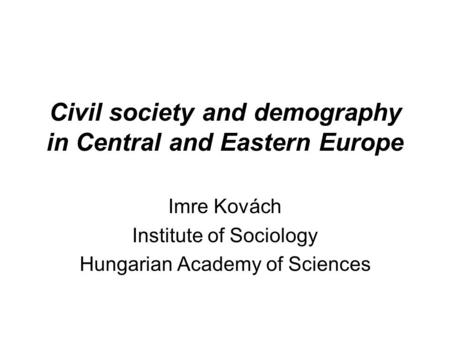 Civil society and demography in Central and Eastern Europe Imre Kovách Institute of Sociology Hungarian Academy of Sciences.