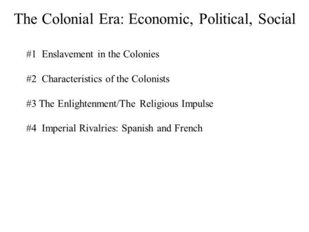 The Colonial Era: Economic, Political, Social #1 Enslavement in the Colonies #2 Characteristics of the Colonists #3 The Enlightenment/The Religious Impulse.