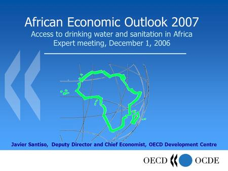 African Economic Outlook 2007 Access to drinking water and sanitation in Africa Expert meeting, December 1, 2006 Javier Santiso, Deputy Director and Chief.