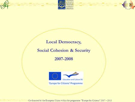 Local Democracy, Social Cohesion & Security 2007-2008 Co-financed by the European Union within the programme Europe for Citizens 2007 – 2013.