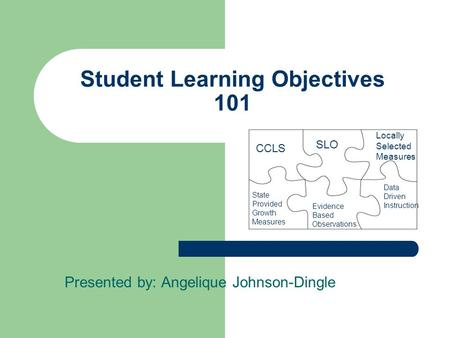 Student Learning Objectives 101 Presented by: Angelique Johnson-Dingle Evidence Based Observations SLO CCLS State Provided Growth Measures Locally Selected.