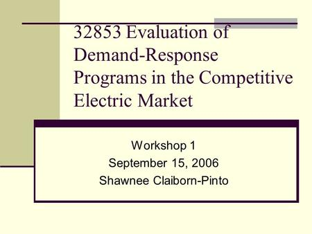 32853 Evaluation of Demand-Response Programs in the Competitive Electric Market Workshop 1 September 15, 2006 Shawnee Claiborn-Pinto.