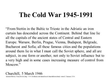"The Cold War 1945-1991 ""From Stettin in the Baltic to Trieste in the Adriatic an iron curtain has descended across the Continent. Behind that line lie."