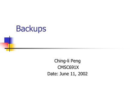 Backups Ching-li Peng CMSC691X Date: June 11, 2002.