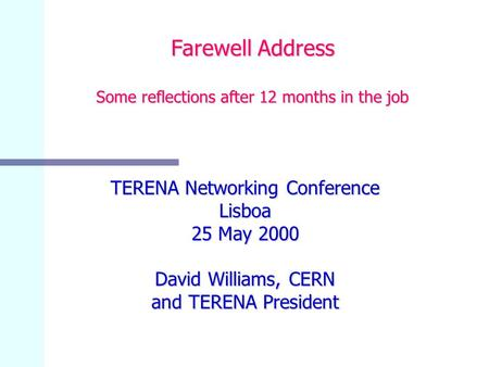 Farewell Address Some reflections after 12 months in the job TERENA Networking Conference Lisboa 25 May 2000 David Williams, CERN and TERENA President.