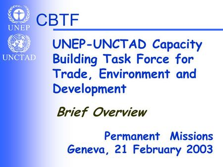 CBTF UNEP-UNCTAD Capacity Building Task Force for Trade, Environment and Development Permanent Missions Geneva, 21 February 2003 Brief Overview.