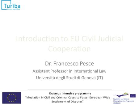 Introduction to EU Civil Judicial Cooperation Dr. Francesco Pesce Assistant Professor in International Law Università degli Studi di Genova (IT)