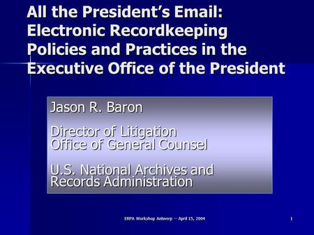 ERPA Workshop Antwerp -- April 15, 2004 1 All the President's Email: Electronic Recordkeeping Policies and Practices in the Executive Office of the President.