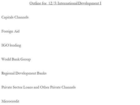 Outline for 12/5: International Development I Capitals Channels Foreign Aid IGO lending World Bank Group Regional Development Banks Private Sector Loans.