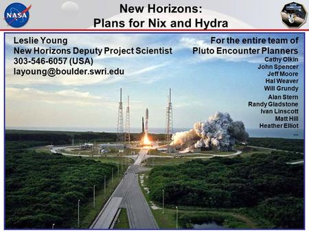 New Horizons: Plans for Nix and Hydra Leslie Young New Horizons Deputy Project Scientist 303-546-6057 (USA) For the entire team.