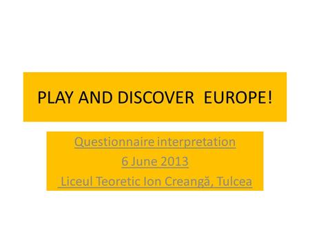 PLAY AND DISCOVER EUROPE! Questionnaire interpretation 6 June 2013 Liceul Teoretic Ion Creang ă, Tulcea.