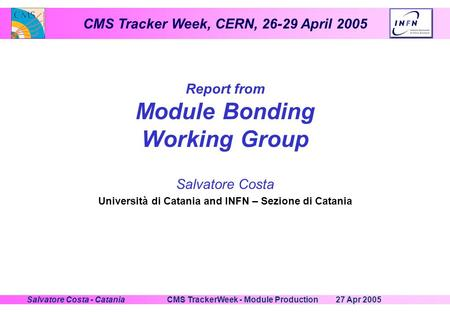 CMS Tracker Week, CERN, 26-29 April 2005 27 Apr 2005CMS TrackerWeek - Module ProductionSalvatore Costa - Catania Report from Module Bonding Working Group.