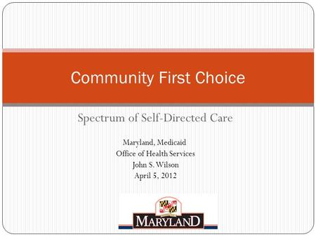 Spectrum of Self-Directed Care Maryland, Medicaid Office of Health Services John S. Wilson April 5, 2012 Community First Choice.