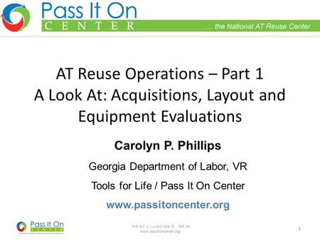 Webinar presented June 24, 2008 on www.passitoncenter.org 1 AT Reuse Operations – Part 1 A Look At: Acquisitions, Layout and Equipment Evaluations Carolyn.